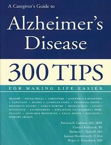 A Caregiver's Guide to Alzheimer's Disease- 300 Tips for Making Life Easier