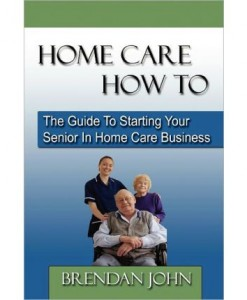 HOME CARE HOW TO - Guide To Starting Your Senior In Home Care Business
